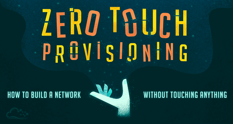 Zero Touch Provisioning: How to Build a Network Without